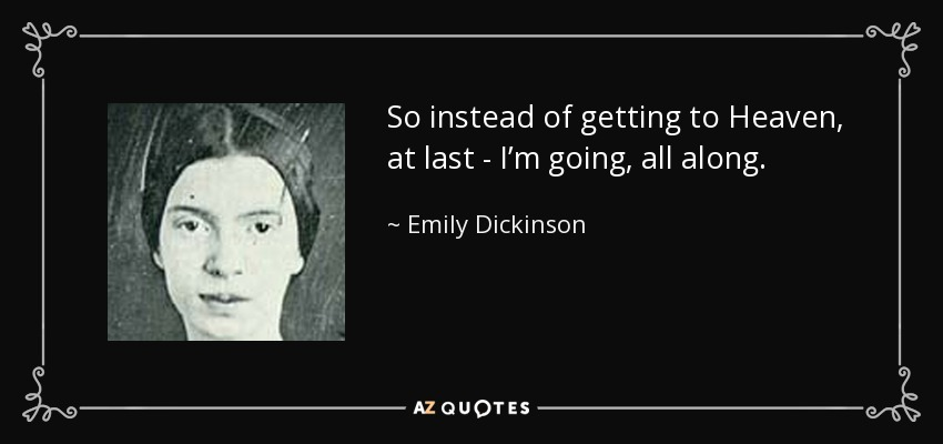 So instead of getting to Heaven, at last - I'm going, all along. - Emily Dickinson