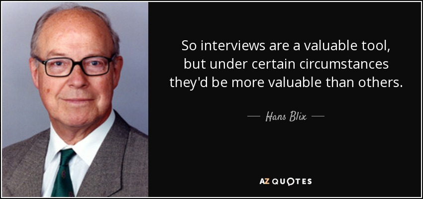 So interviews are a valuable tool, but under certain circumstances they'd be more valuable than others. - Hans Blix