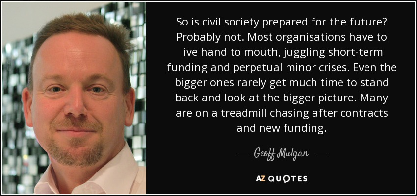 So is civil society prepared for the future? Probably not. Most organisations have to live hand to mouth, juggling short-term funding and perpetual minor crises. Even the bigger ones rarely get much time to stand back and look at the bigger picture. Many are on a treadmill chasing after contracts and new funding. - Geoff Mulgan