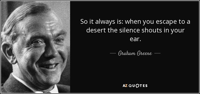 So it always is: when you escape to a desert the silence shouts in your ear. - Graham Greene