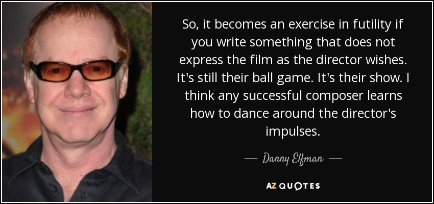 So, it becomes an exercise in futility if you write something that does not express the film as the director wishes. It's still their ball game. It's their show. I think any successful composer learns how to dance around the director's impulses. - Danny Elfman