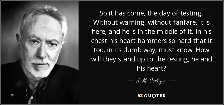 So it has come, the day of testing. Without warning, without fanfare, it is here, and he is in the middle of it. In his chest his heart hammers so hard that it too, in its dumb way, must know. How will they stand up to the testing, he and his heart? - J. M. Coetzee
