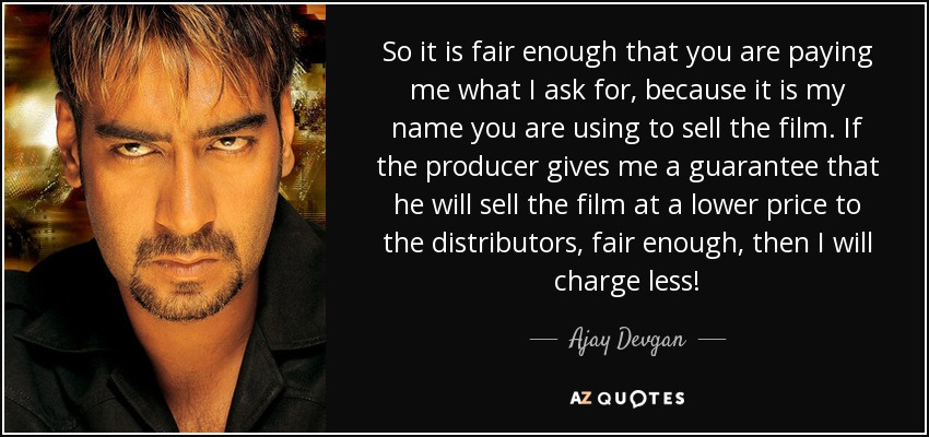 So it is fair enough that you are paying me what I ask for, because it is my name you are using to sell the film. If the producer gives me a guarantee that he will sell the film at a lower price to the distributors, fair enough, then I will charge less! - Ajay Devgan