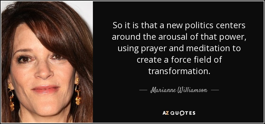 So it is that a new politics centers around the arousal of that power, using prayer and meditation to create a force field of transformation. - Marianne Williamson