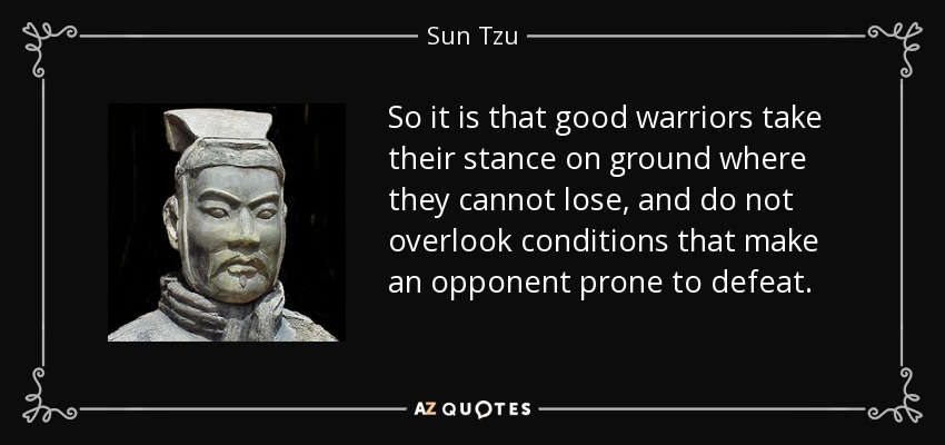 So it is that good warriors take their stance on ground where they cannot lose, and do not overlook conditions that make an opponent prone to defeat. - Sun Tzu