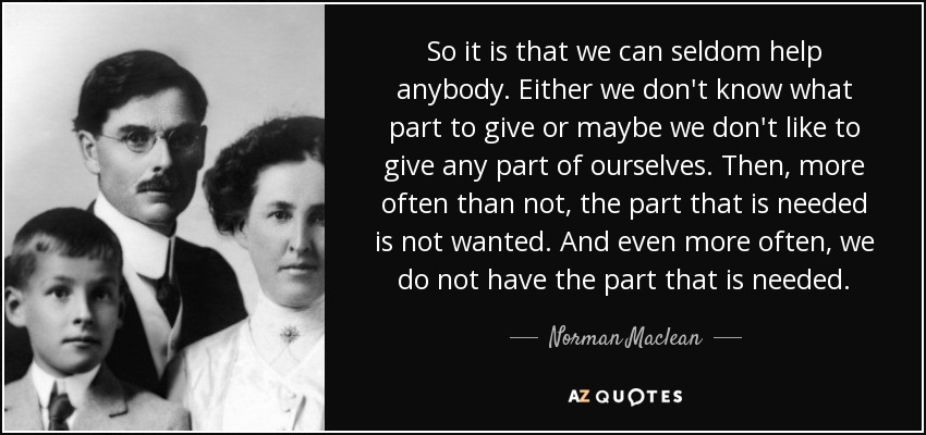 So it is that we can seldom help anybody. Either we don't know what part to give or maybe we don't like to give any part of ourselves. Then, more often than not, the part that is needed is not wanted. And even more often, we do not have the part that is needed. - Norman Maclean