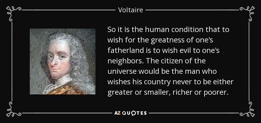 So it is the human condition that to wish for the greatness of one's fatherland is to wish evil to one's neighbors. The citizen of the universe would be the man who wishes his country never to be either greater or smaller, richer or poorer. - Voltaire