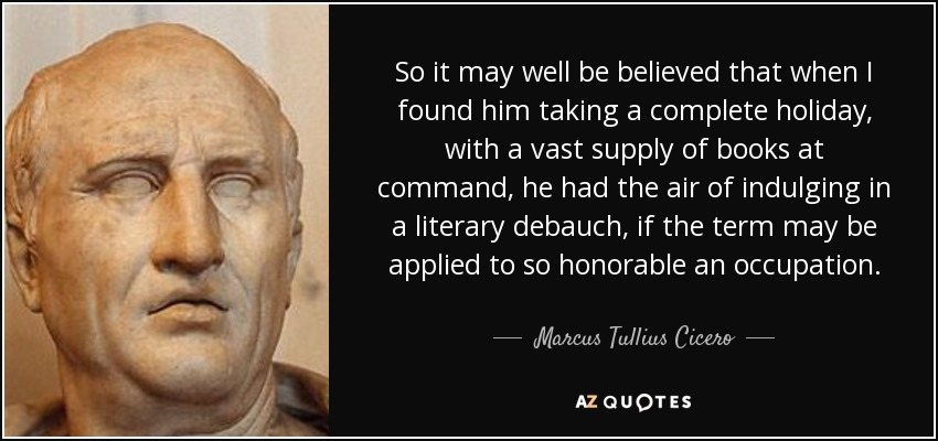 So it may well be believed that when I found him taking a complete holiday, with a vast supply of books at command, he had the air of indulging in a literary debauch, if the term may be applied to so honorable an occupation. - Marcus Tullius Cicero