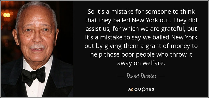 So it's a mistake for someone to think that they bailed New York out. They did assist us, for which we are grateful, but it's a mistake to say we bailed New York out by giving them a grant of money to help those poor people who throw it away on welfare. - David Dinkins