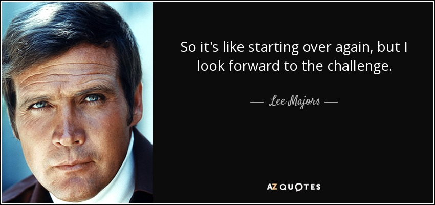 So it's like starting over again, but I look forward to the challenge. - Lee Majors