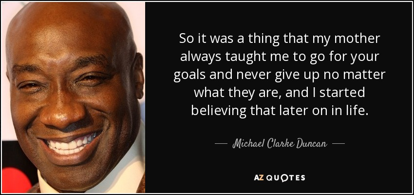 So it was a thing that my mother always taught me to go for your goals and never give up no matter what they are, and I started believing that later on in life. - Michael Clarke Duncan