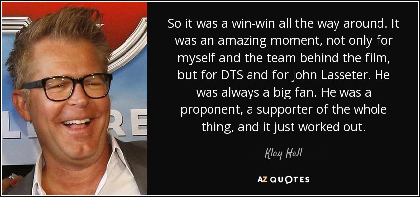 So it was a win-win all the way around. It was an amazing moment, not only for myself and the team behind the film, but for DTS and for John Lasseter. He was always a big fan. He was a proponent, a supporter of the whole thing, and it just worked out. - Klay Hall