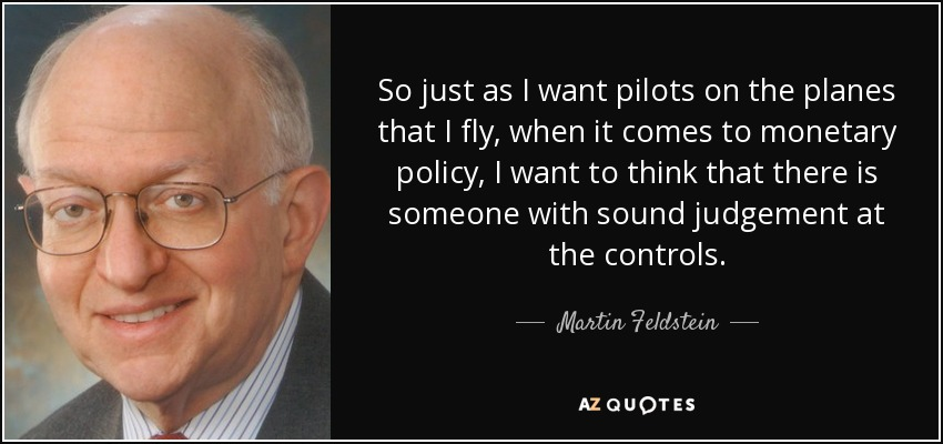 So just as I want pilots on the planes that I fly, when it comes to monetary policy, I want to think that there is someone with sound judgement at the controls. - Martin Feldstein