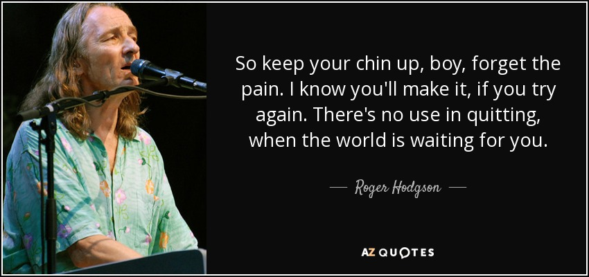 So keep your chin up, boy, forget the pain. I know you'll make it, if you try again. There's no use in quitting, when the world is waiting for you. - Roger Hodgson