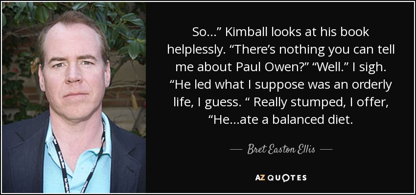 "So…"" Kimball looks at his book helplessly. ""There's nothing you can tell me about Paul Owen?"" ""Well."" I sigh. ""He led what I suppose was an orderly life, I guess. "" Really stumped, I offer, ""He...ate a balanced diet. - Bret Easton Ellis"