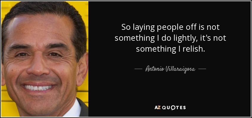 So laying people off is not something I do lightly, it's not something I relish. - Antonio Villaraigosa
