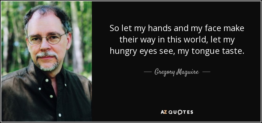 So let my hands and my face make their way in this world, let my hungry eyes see, my tongue taste. - Gregory Maguire