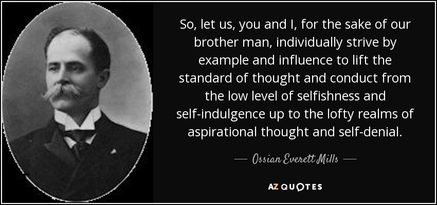 So, let us, you and I, for the sake of our brother man, individually strive by example and influence to lift the standard of thought and conduct from the low level of selfishness and self-indulgence up to the lofty realms of aspirational thought and self-denial. - Ossian Everett Mills