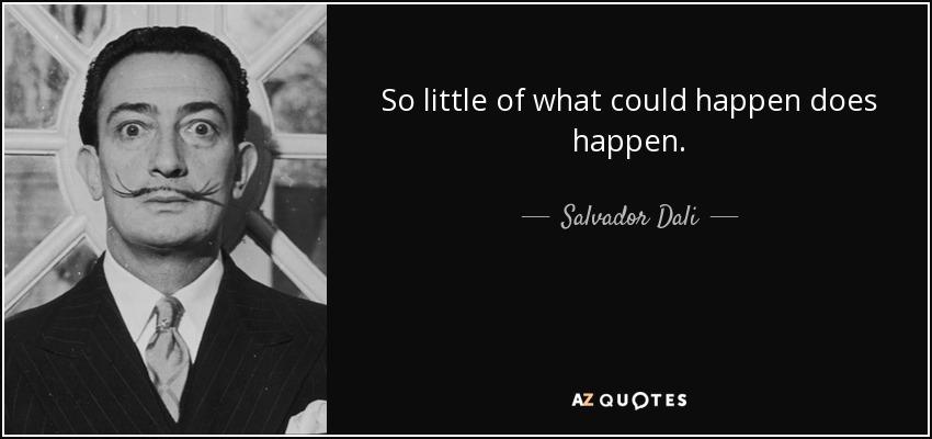 So little of what could happen does happen. - Salvador Dali