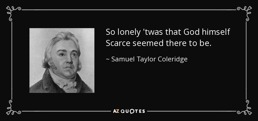 So lonely 'twas that God himself Scarce seemed there to be. - Samuel Taylor Coleridge