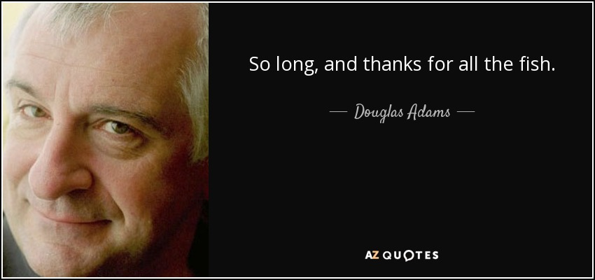 So long, and thanks for all the fish. - Douglas Adams