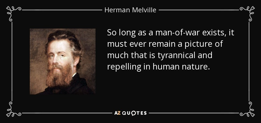So long as a man-of-war exists, it must ever remain a picture of much that is tyrannical and repelling in human nature. - Herman Melville