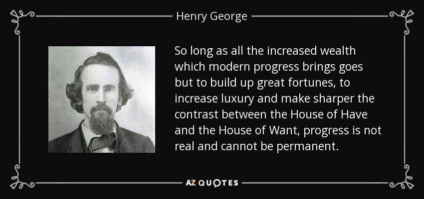 So long as all the increased wealth which modern progress brings goes but to build up great fortunes, to increase luxury and make sharper the contrast between the House of Have and the House of Want, progress is not real and cannot be permanent. - Henry George