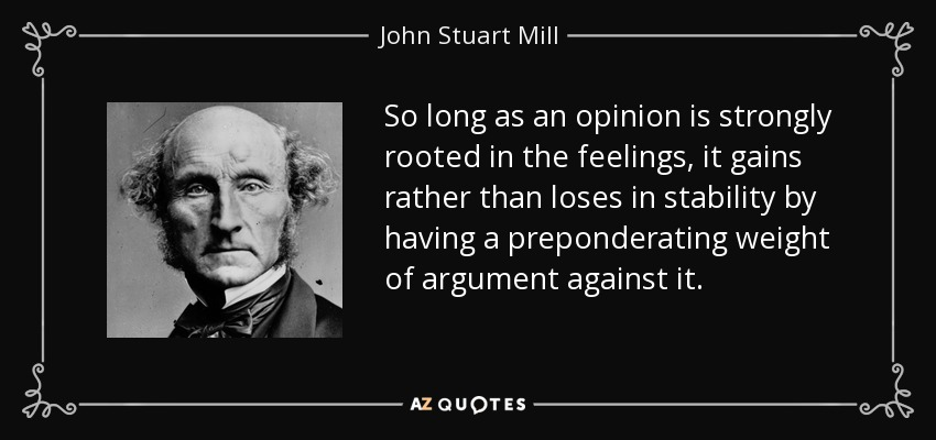 So long as an opinion is strongly rooted in the feelings, it gains rather than loses in stability by having a preponderating weight of argument against it. - John Stuart Mill