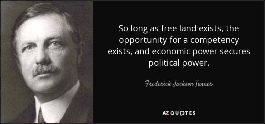 So long as free land exists, the opportunity for a competency exists, and economic power secures political power. - Frederick Jackson Turner