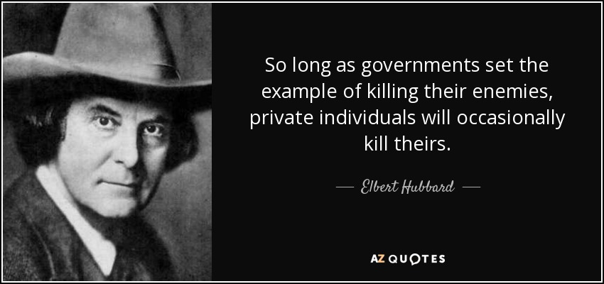 So long as governments set the example of killing their enemies, private individuals will occasionally kill theirs. - Elbert Hubbard