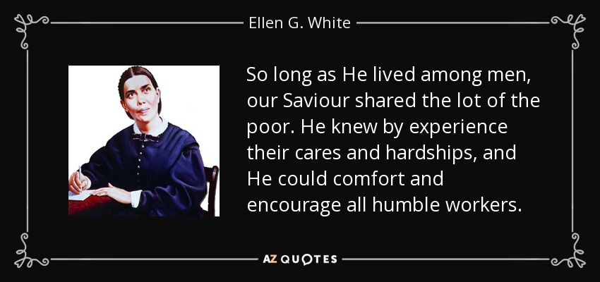So long as He lived among men, our Saviour shared the lot of the poor. He knew by experience their cares and hardships, and He could comfort and encourage all humble workers. - Ellen G. White