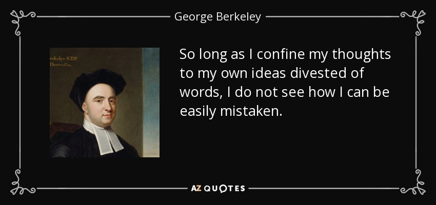 So long as I confine my thoughts to my own ideas divested of words, I do not see how I can be easily mistaken. - George Berkeley
