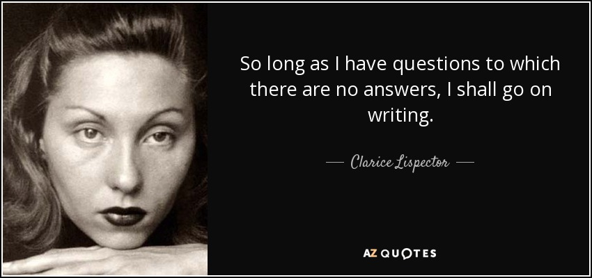 So long as I have questions to which there are no answers, I shall go on writing. - Clarice Lispector