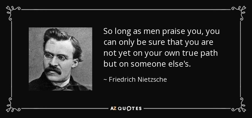 So long as men praise you, you can only be sure that you are not yet on your own true path but on someone else's. - Friedrich Nietzsche