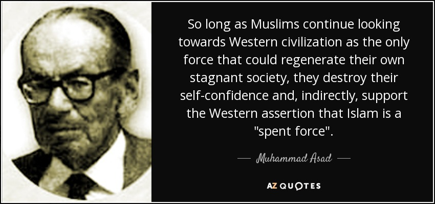 So long as Muslims continue looking towards Western civilization as the only force that could regenerate their own stagnant society, they destroy their self-confidence and, indirectly, support the Western assertion that Islam is a