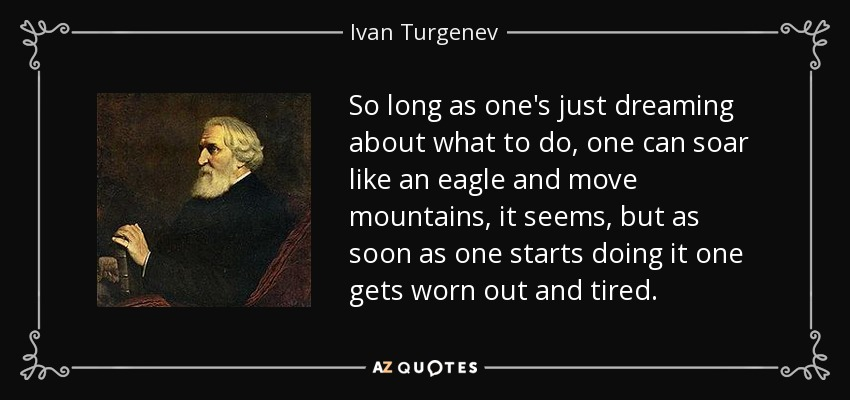 So long as one's just dreaming about what to do, one can soar like an eagle and move mountains, it seems, but as soon as one starts doing it one gets worn out and tired. - Ivan Turgenev