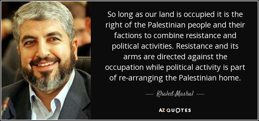 So long as our land is occupied it is the right of the Palestinian people and their factions to combine resistance and political activities. Resistance and its arms are directed against the occupation while political activity is part of re-arranging the Palestinian home. - Khaled Mashal