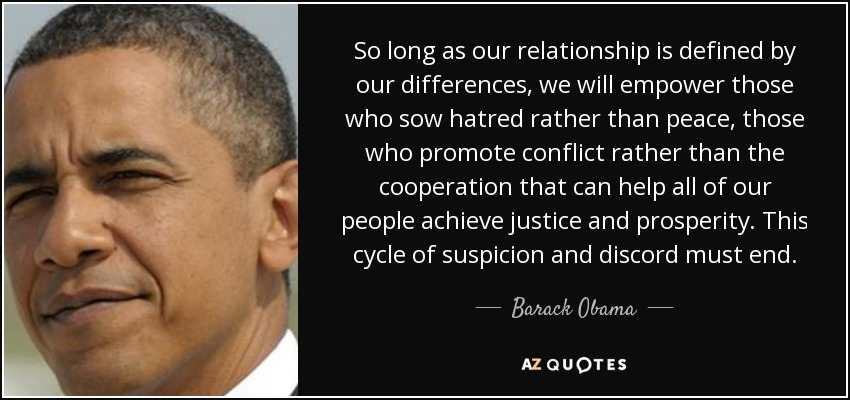 So long as our relationship is defined by our differences, we will empower those who sow hatred rather than peace, those who promote conflict rather than the cooperation that can help all of our people achieve justice and prosperity. This cycle of suspicion and discord must end. - Barack Obama