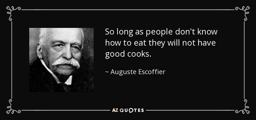 So long as people don't know how to eat they will not have good cooks. - Auguste Escoffier