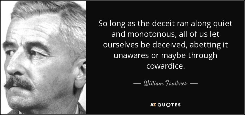 So long as the deceit ran along quiet and monotonous, all of us let ourselves be deceived, abetting it unawares or maybe through cowardice... - William Faulkner