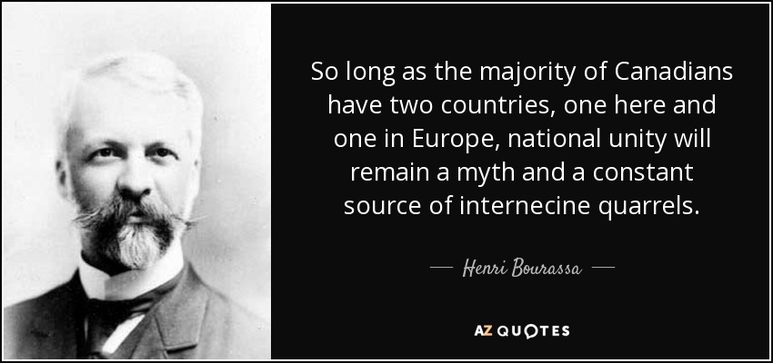 So long as the majority of Canadians have two countries, one here and one in Europe, national unity will remain a myth and a constant source of internecine quarrels. - Henri Bourassa