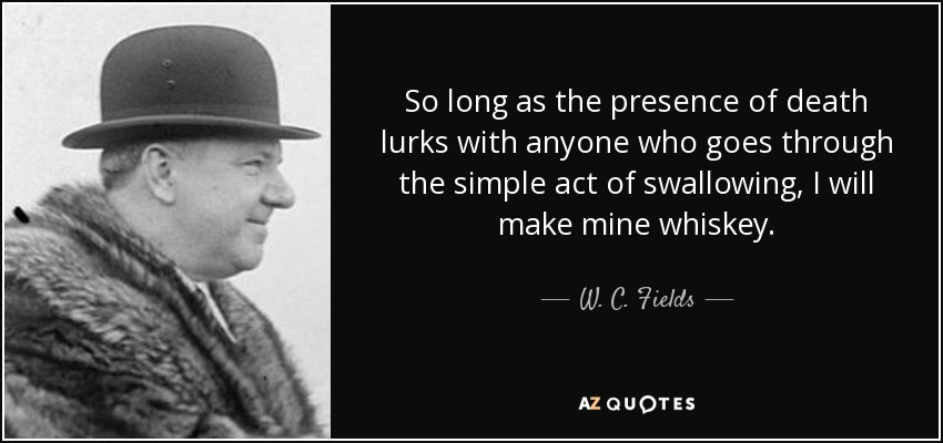 So long as the presence of death lurks with anyone who goes through the simple act of swallowing, I will make mine whiskey. - W. C. Fields