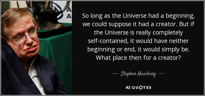 So long as the universe had a beginning, we could suppose it had a creator. But if the universe is really completely self-contained, having no boundary or edge, it would have neither beginning nor end: it would simply be. What place, then, for a creator? - Stephen Hawking