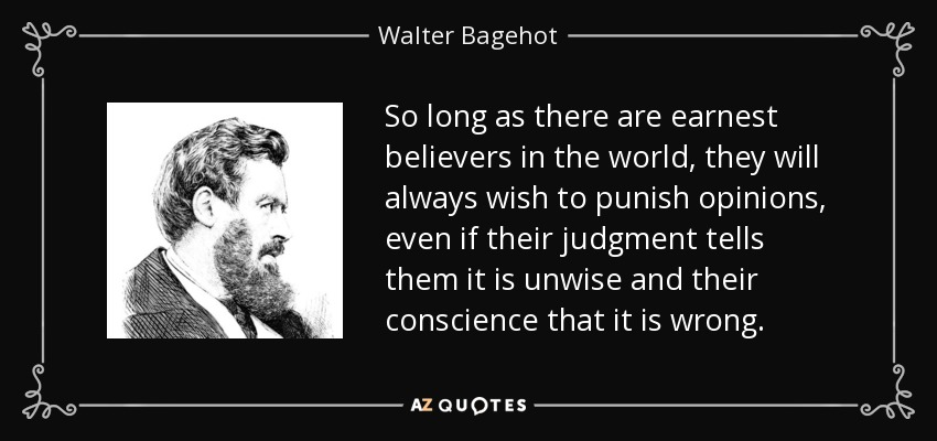 So long as there are earnest believers in the world, they will always wish to punish opinions, even if their judgment tells them it is unwise and their conscience that it is wrong. - Walter Bagehot