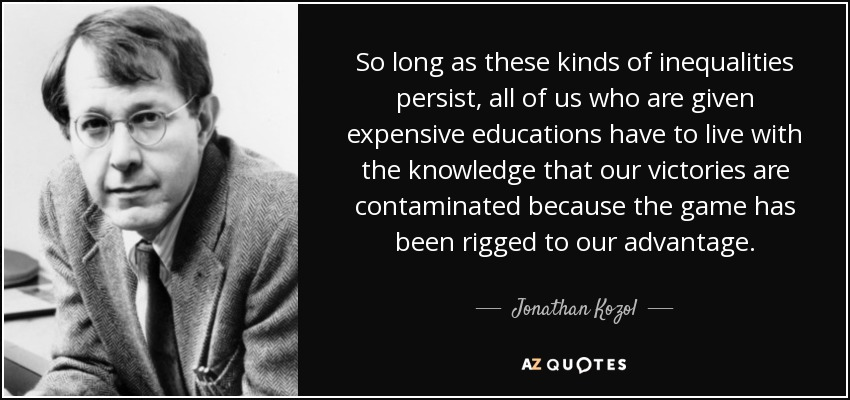 So long as these kinds of inequalities persist, all of us who are given expensive educations have to live with the knowledge that our victories are contaminated because the game has been rigged to our advantage. - Jonathan Kozol