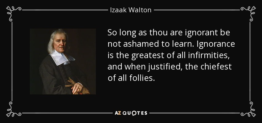 So long as thou are ignorant be not ashamed to learn. Ignorance is the greatest of all infirmities, and when justified, the chiefest of all follies. - Izaak Walton