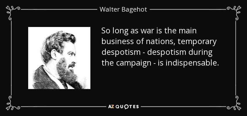 So long as war is the main business of nations, temporary despotism - despotism during the campaign - is indispensable. - Walter Bagehot