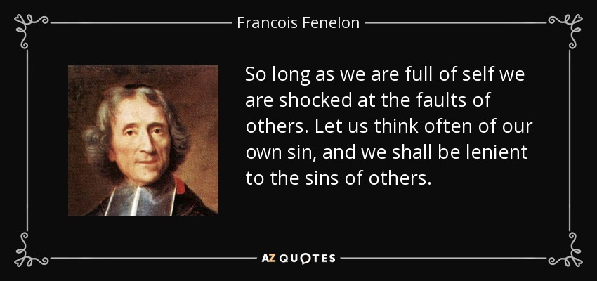 So long as we are full of self we are shocked at the faults of others. Let us think often of our own sin, and we shall be lenient to the sins of others. - Francois Fenelon