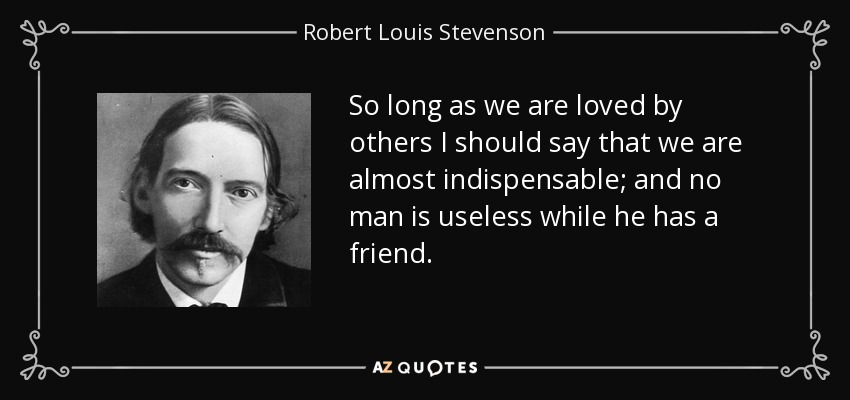 So long as we are loved by others I should say that we are almost indispensable; and no man is useless while he has a friend. - Robert Louis Stevenson