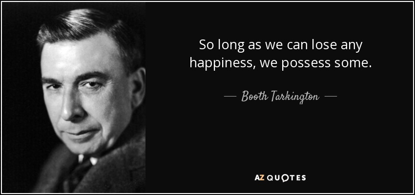 So long as we can lose any happiness, we possess some. - Booth Tarkington